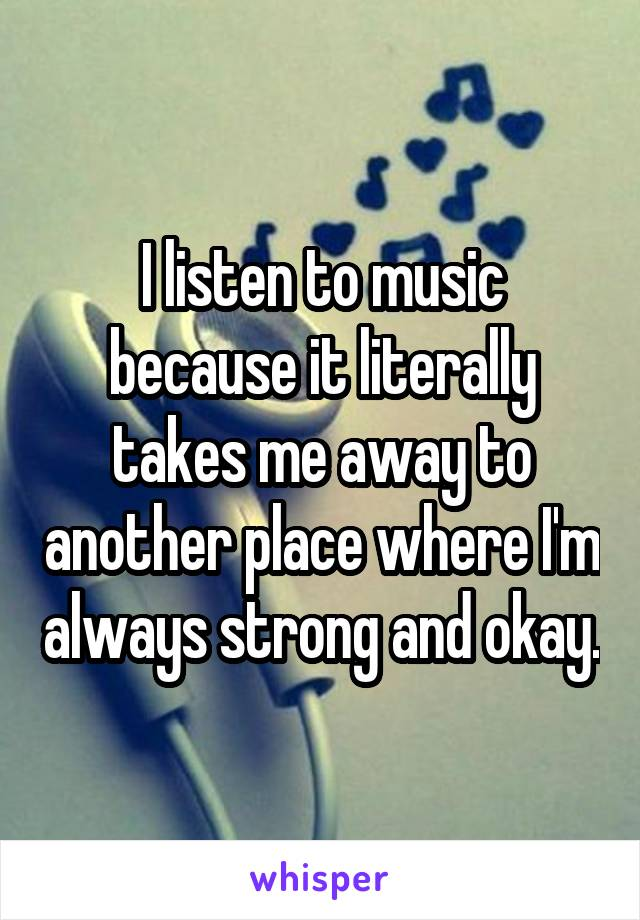 I listen to music because it literally takes me away to another place where I'm always strong and okay.