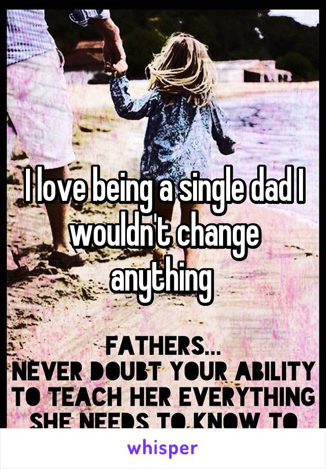 I love being a single dad I wouldn't change anything