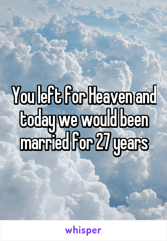 You left for Heaven and today we would been married for 27 years
