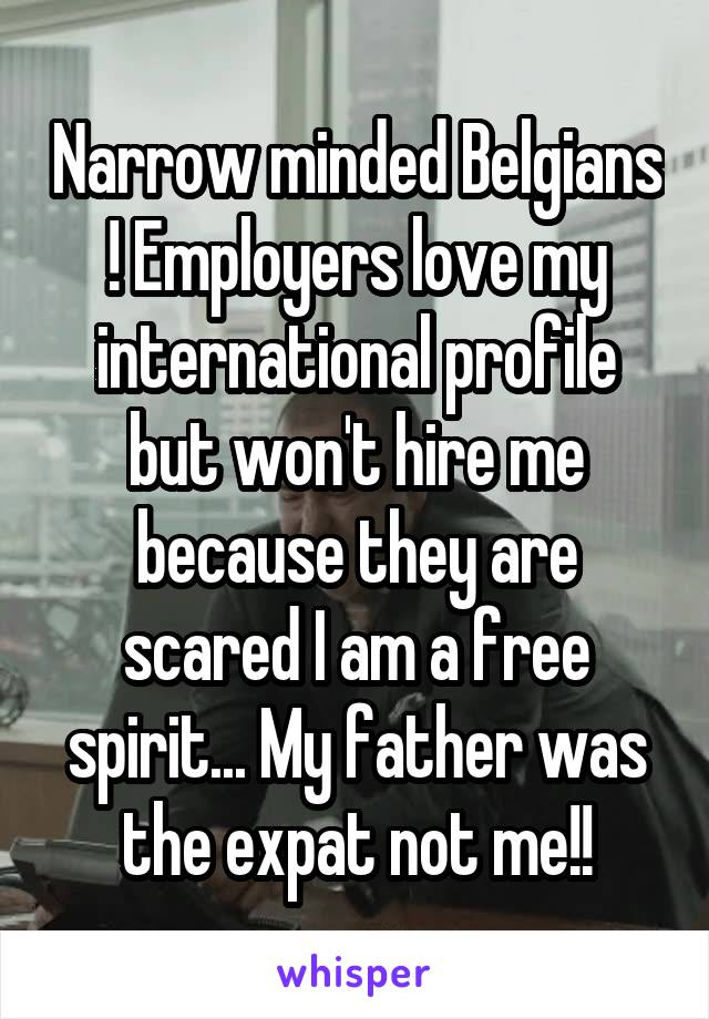 Narrow minded Belgians ! Employers love my international profile but won't hire me because they are scared I am a free spirit... My father was the expat not me!!