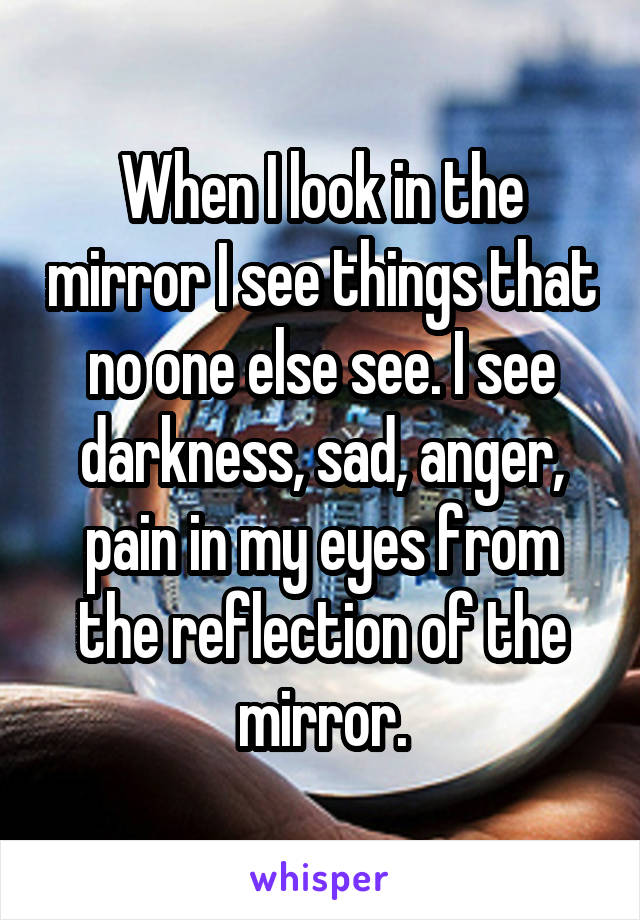 When I look in the mirror I see things that no one else see. I see darkness, sad, anger, pain in my eyes from the reflection of the mirror.