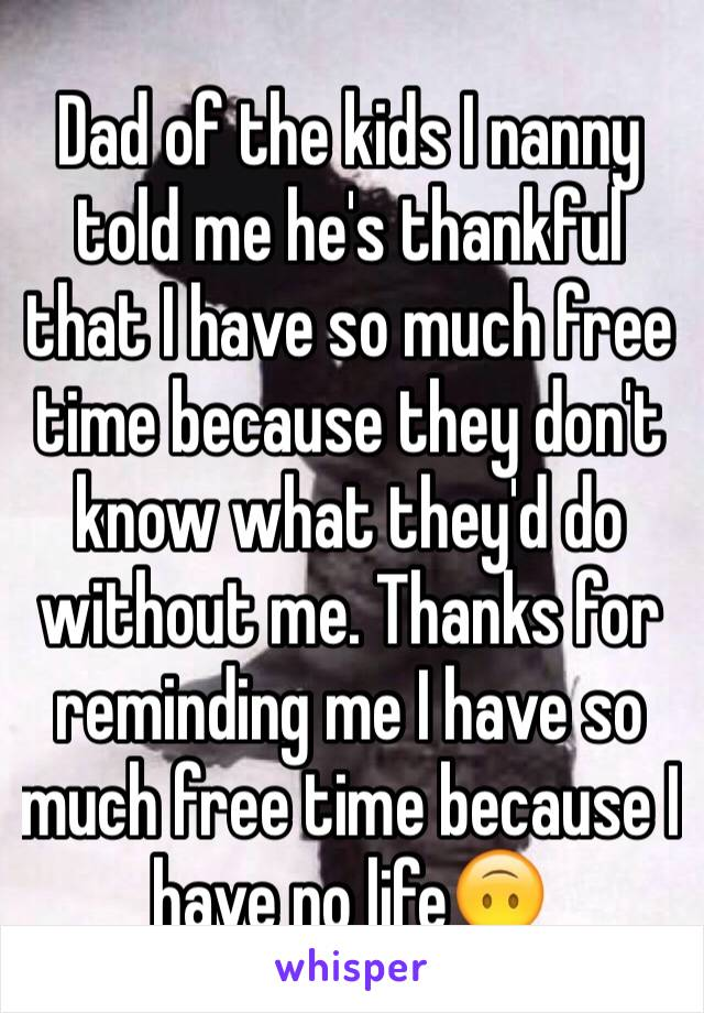 Dad of the kids I nanny told me he's thankful that I have so much free time because they don't know what they'd do without me. Thanks for reminding me I have so much free time because I have no life🙃