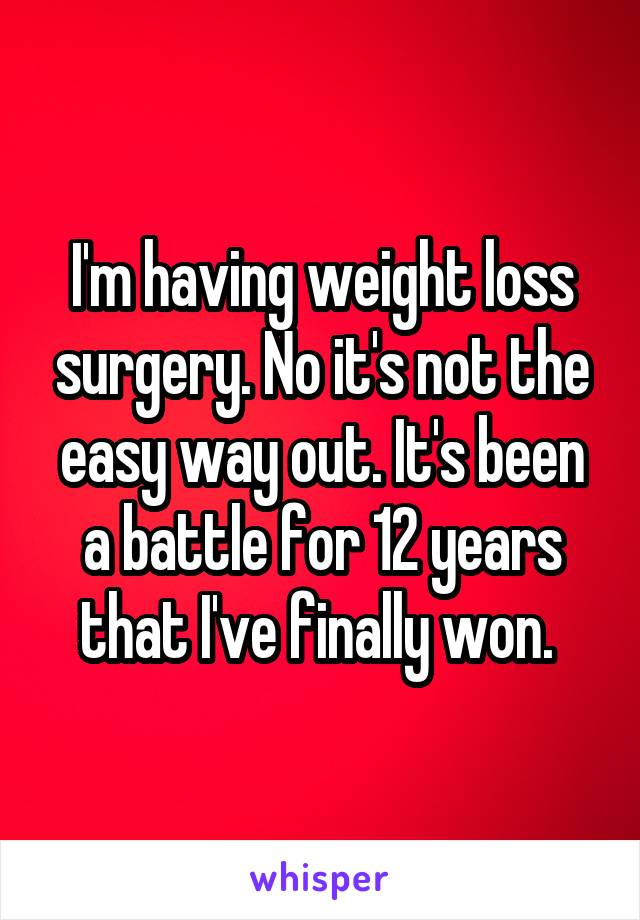 I'm having weight loss surgery. No it's not the easy way out. It's been a battle for 12 years that I've finally won.