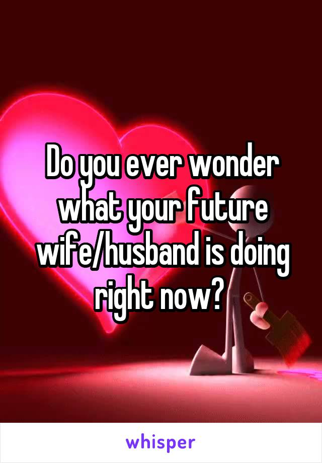 Do you ever wonder what your future wife/husband is doing right now?