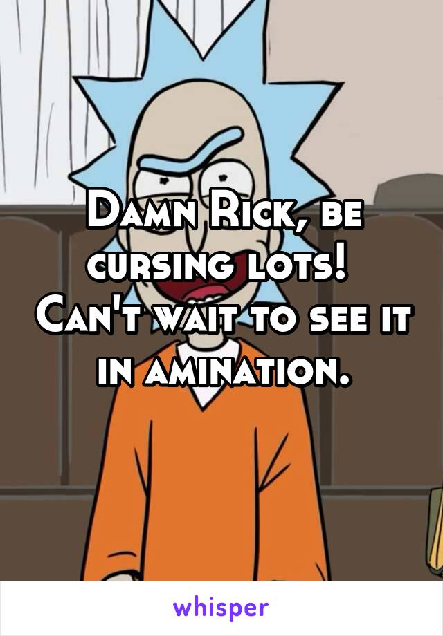 Damn Rick, be cursing lots!  Can't wait to see it in amination.