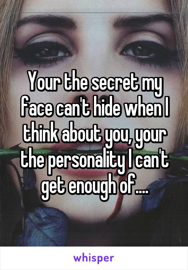 Your the secret my face can't hide when I think about you, your the personality I can't get enough of....
