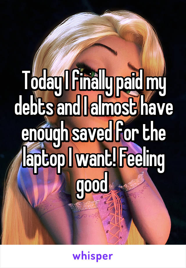 Today I finally paid my debts and I almost have enough saved for the laptop I want! Feeling good