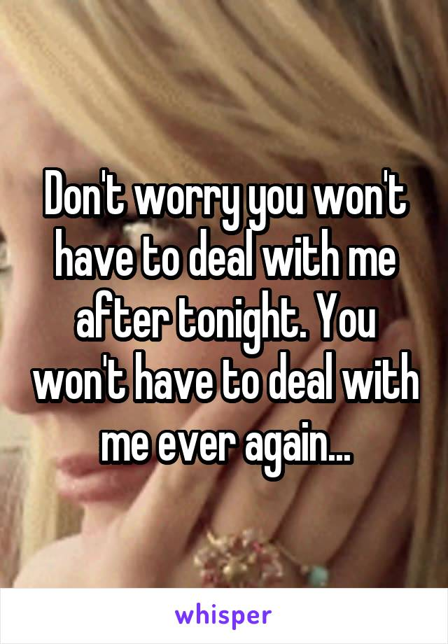 Don't worry you won't have to deal with me after tonight. You won't have to deal with me ever again...