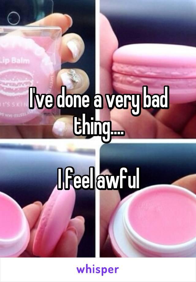I've done a very bad thing....  I feel awful