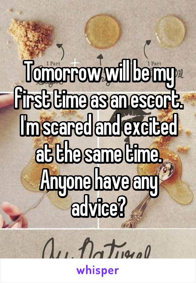Tomorrow will be my first time as an escort. I'm scared and excited at the same time. Anyone have any advice?