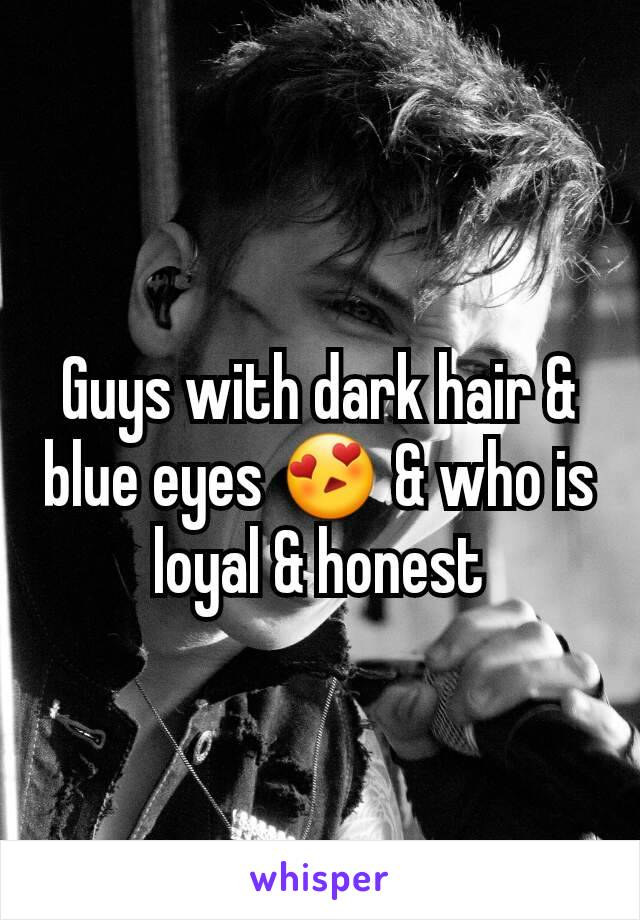 Guys with dark hair & blue eyes 😍 & who is loyal & honest