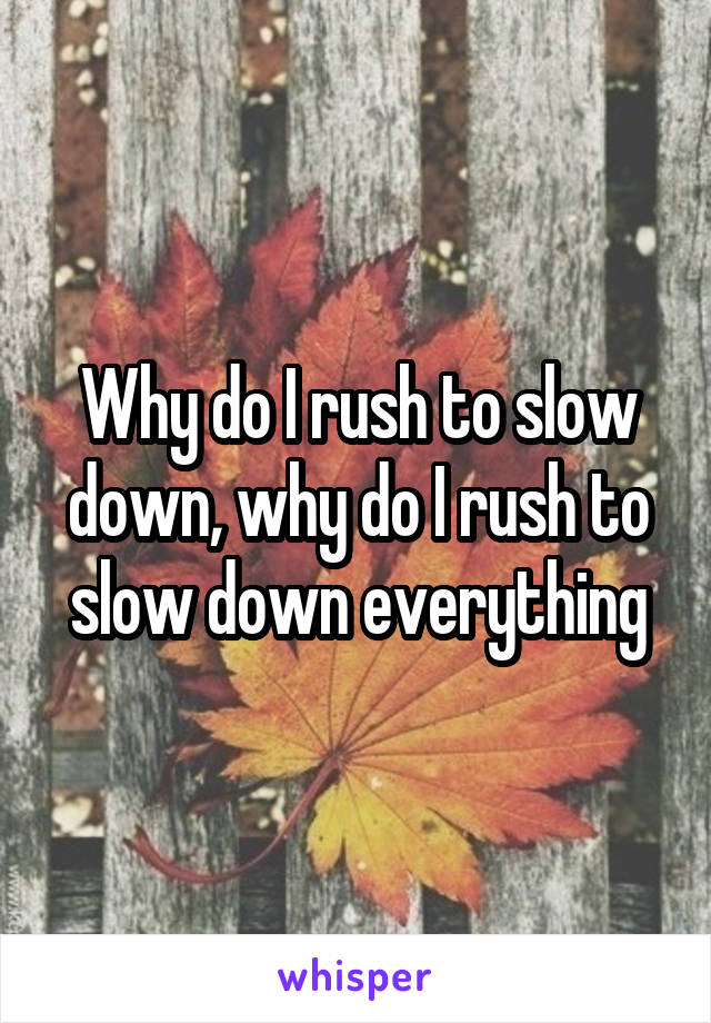 Why do I rush to slow down, why do I rush to slow down everything