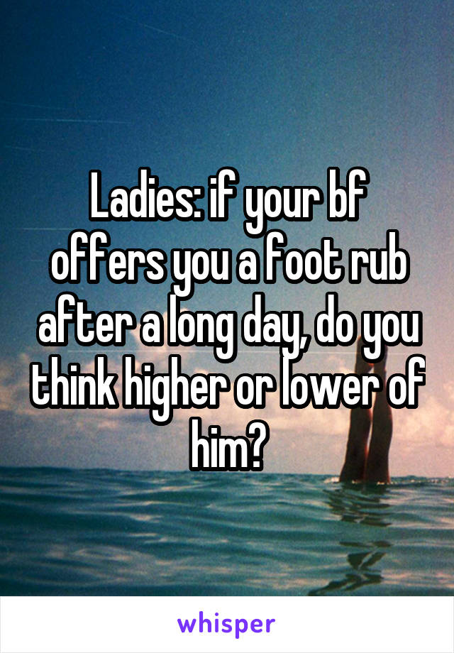 Ladies: if your bf offers you a foot rub after a long day, do you think higher or lower of him?