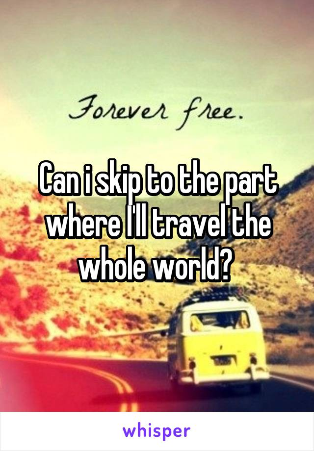 Can i skip to the part where I'll travel the whole world?
