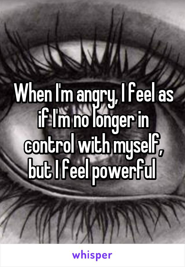 When I'm angry, I feel as if I'm no longer in control with myself, but I feel powerful