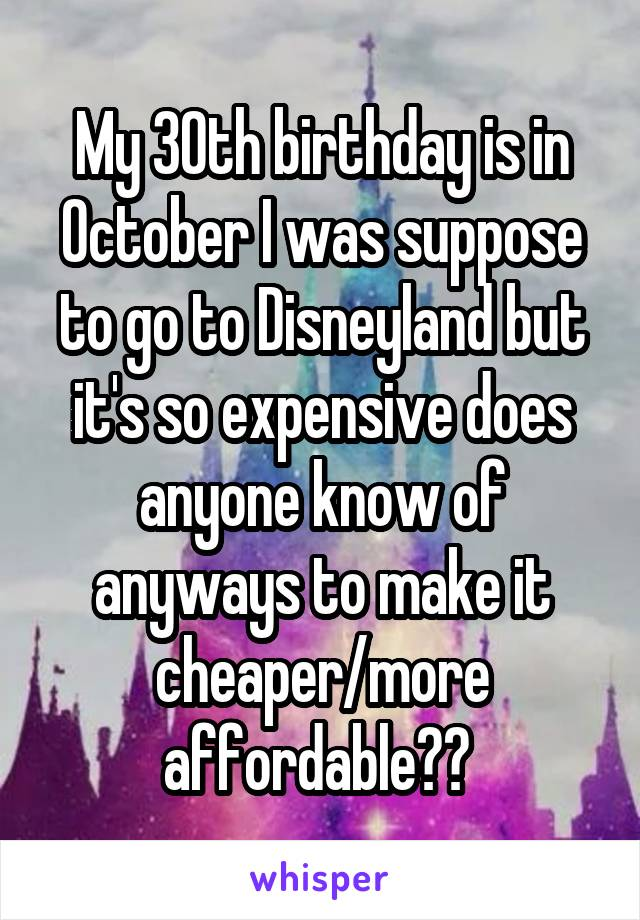 My 30th birthday is in October I was suppose to go to Disneyland but it's so expensive does anyone know of anyways to make it cheaper/more affordable??