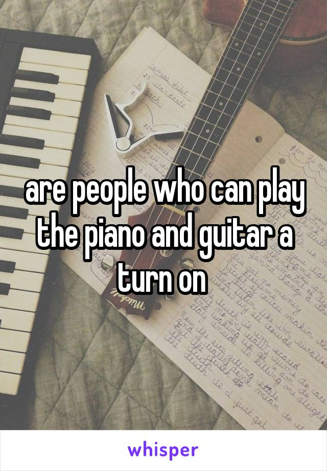 are people who can play the piano and guitar a turn on