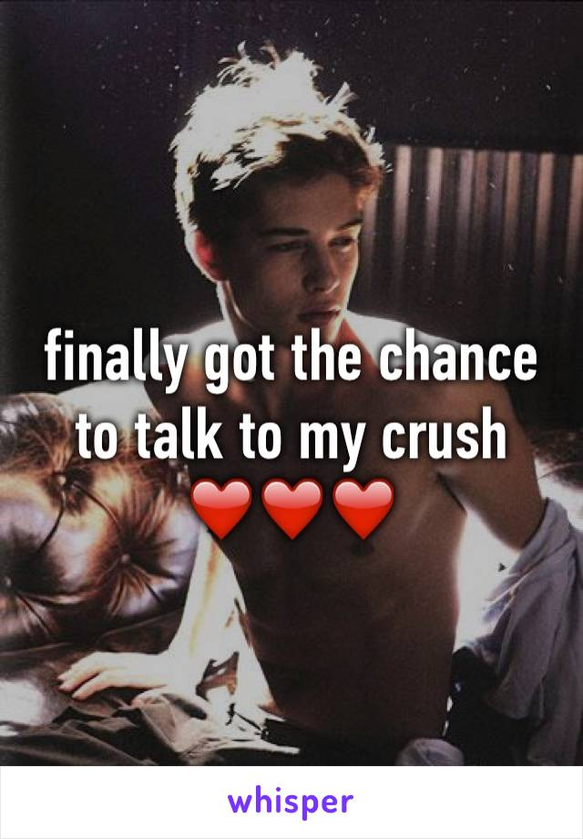 finally got the chance to talk to my crush ❤️❤️❤️