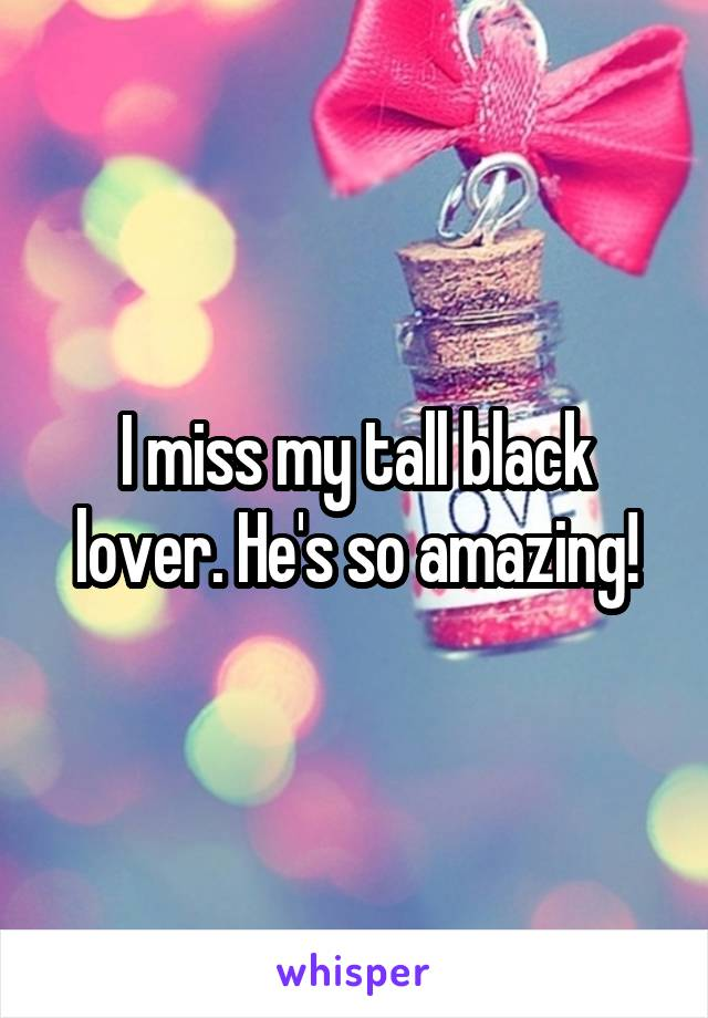 I miss my tall black lover. He's so amazing!