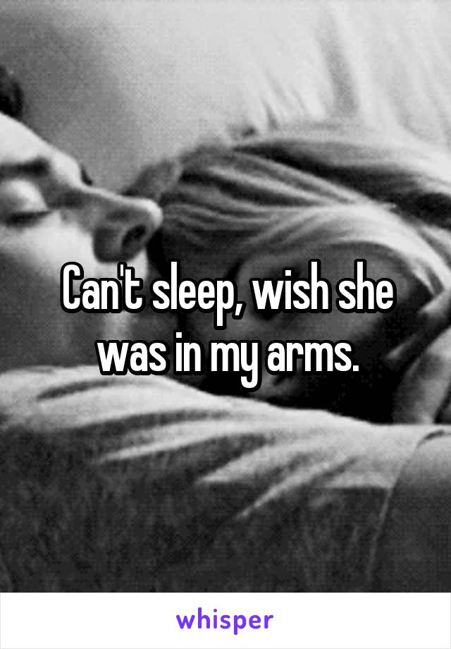 Can't sleep, wish she was in my arms.