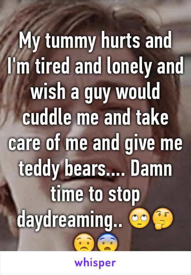 My tummy hurts and I'm tired and lonely and wish a guy would cuddle me and take care of me and give me teddy bears.... Damn time to stop daydreaming.. 🙄🤔😟😨