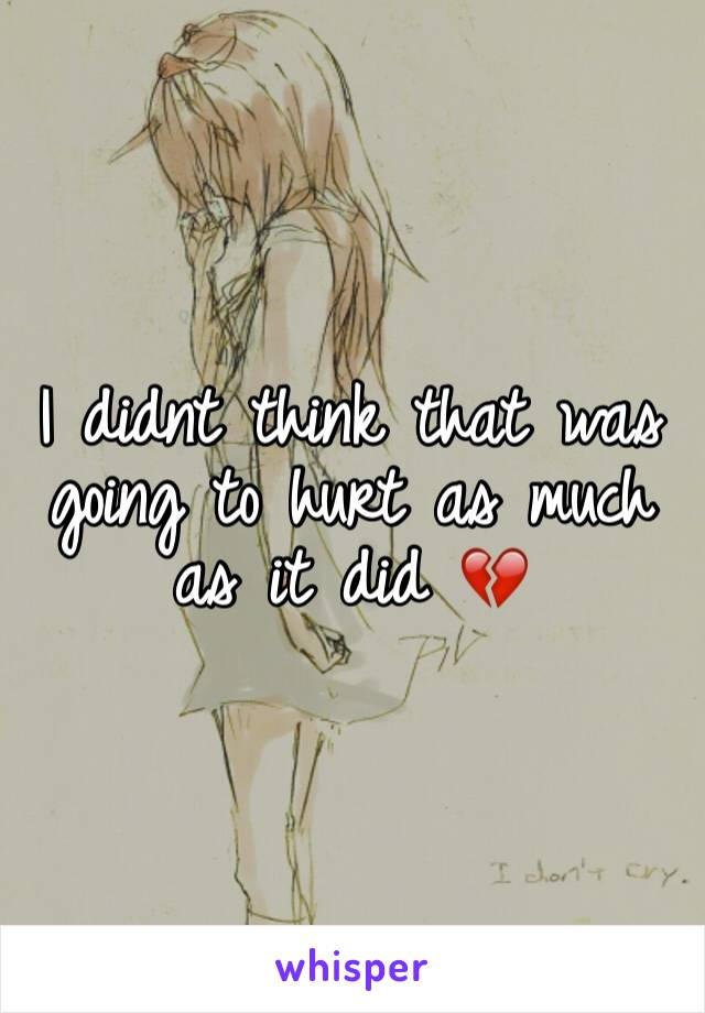 I didnt think that was going to hurt as much as it did 💔