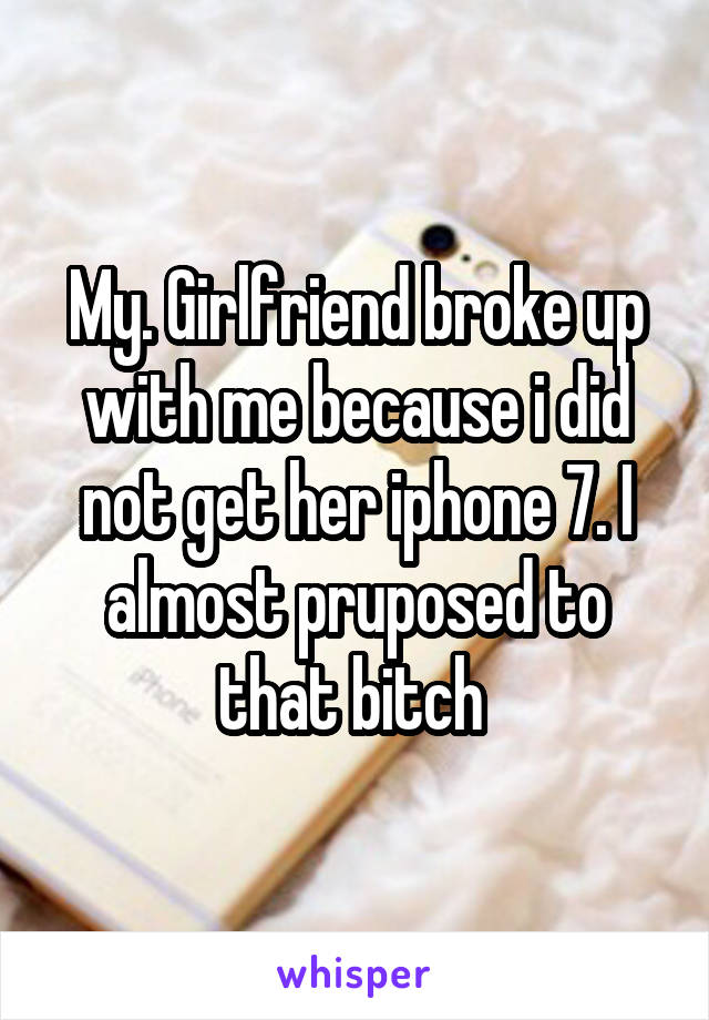 My. Girlfriend broke up with me because i did not get her iphone 7. I almost pruposed to that bitch