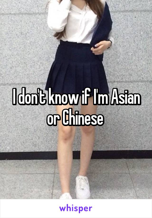 I don't know if I'm Asian or Chinese