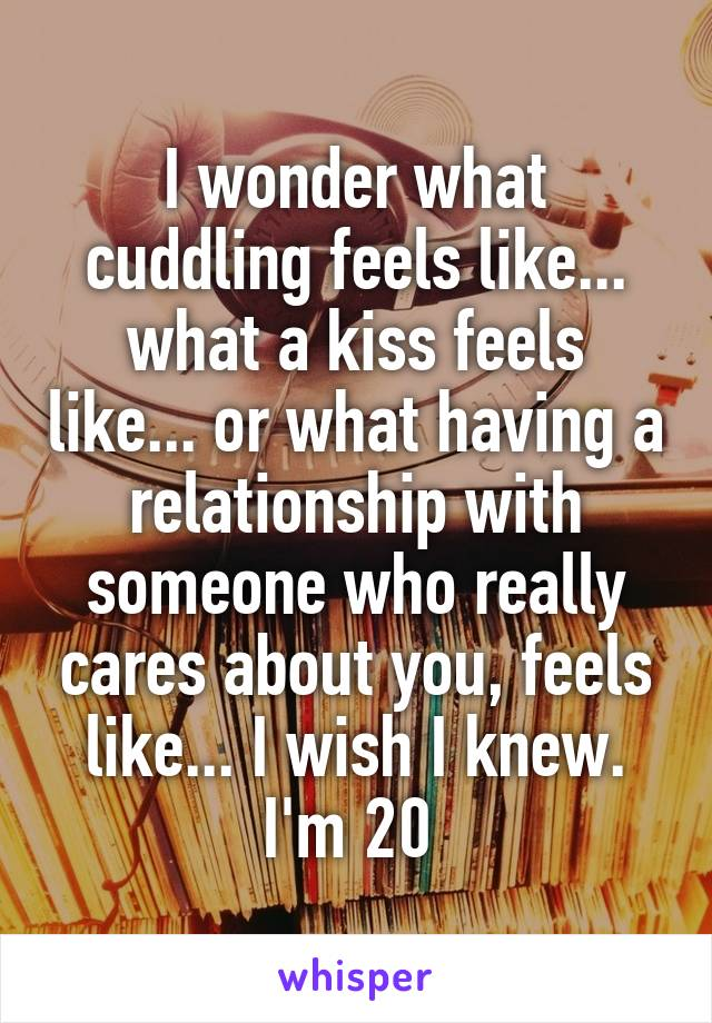 I wonder what cuddling feels like... what a kiss feels like... or what having a relationship with someone who really cares about you, feels like... I wish I knew. I'm 20