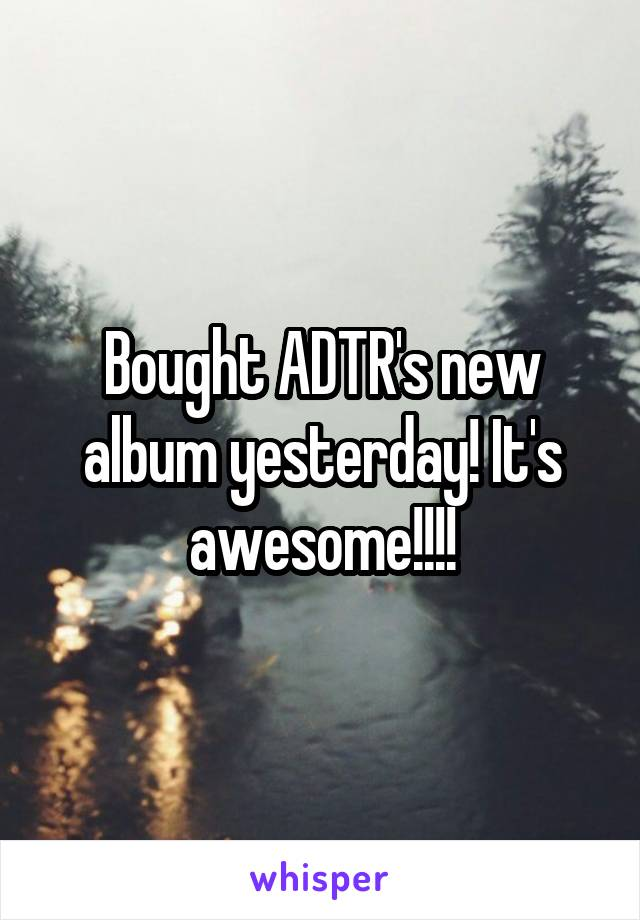 Bought ADTR's new album yesterday! It's awesome!!!!
