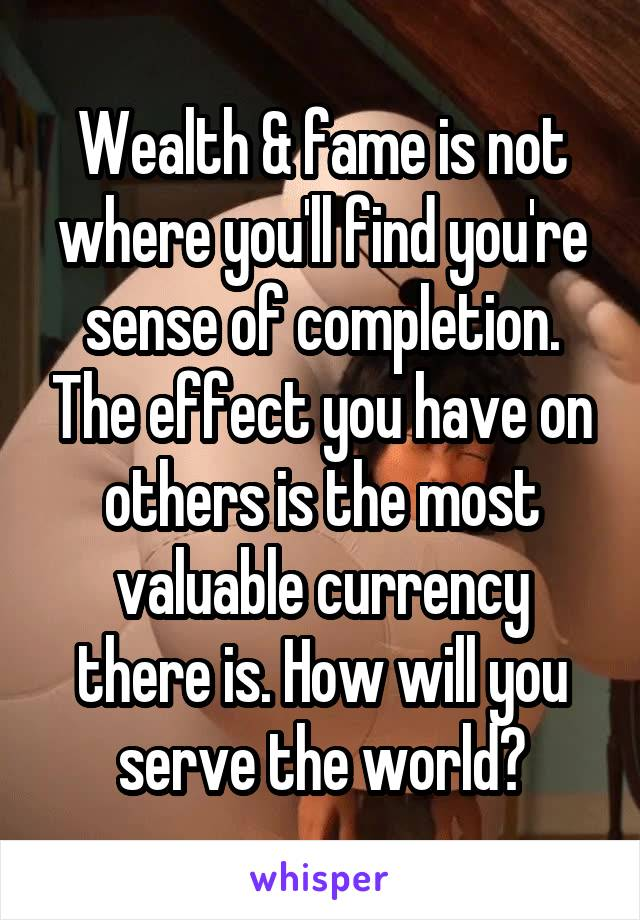 Wealth & fame is not where you'll find you're sense of completion. The effect you have on others is the most valuable currency there is. How will you serve the world?