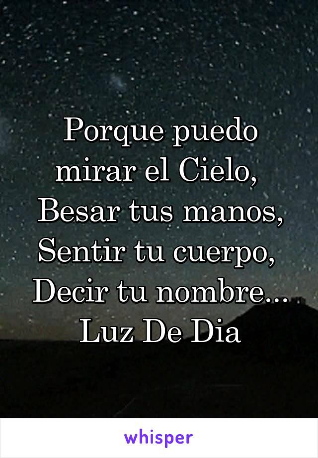 Porque puedo mirar el Cielo,  Besar tus manos, Sentir tu cuerpo,  Decir tu nombre... Luz De Dia
