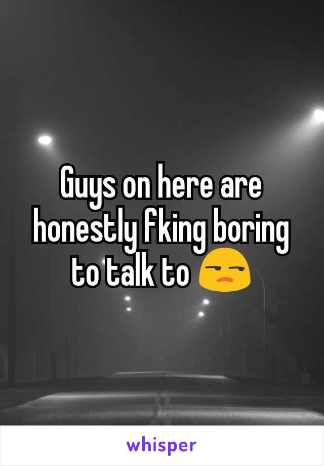 Guys on here are honestly fking boring to talk to 😒