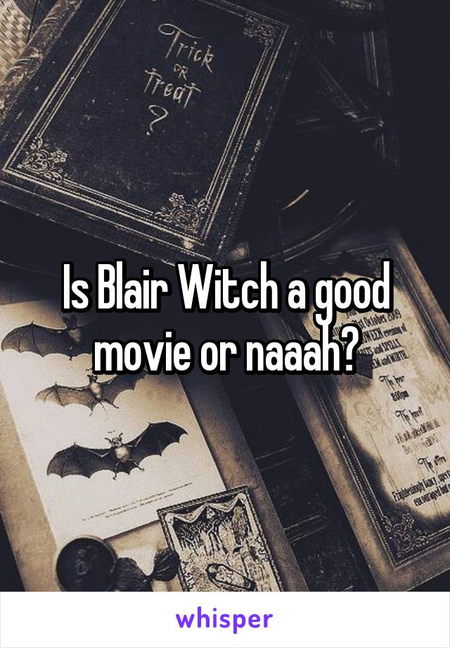 Is Blair Witch a good movie or naaah?