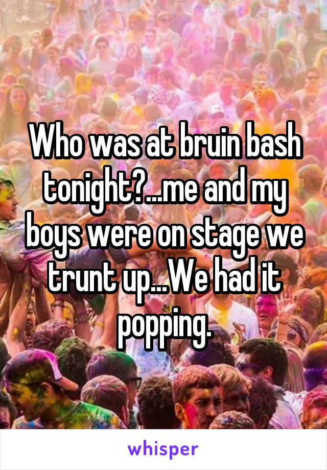 Who was at bruin bash tonight?...me and my boys were on stage we trunt up...We had it popping.
