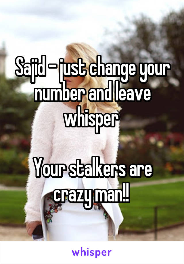 Sajid - just change your number and leave whisper   Your stalkers are crazy man!!