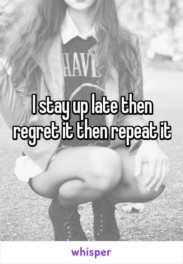 I stay up late then regret it then repeat it