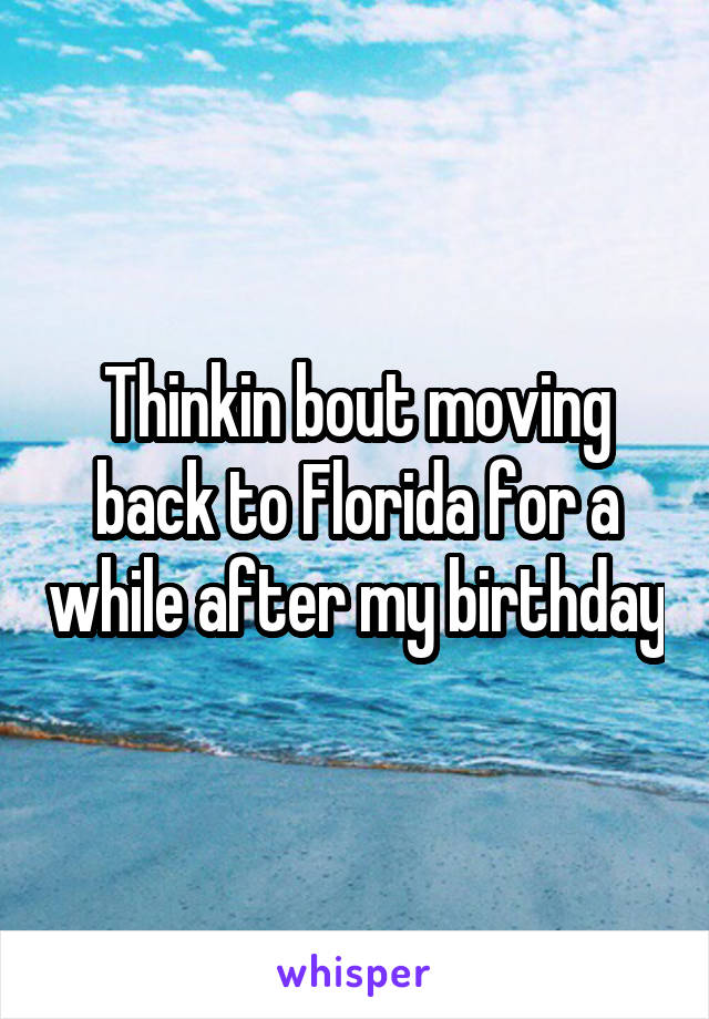 Thinkin bout moving back to Florida for a while after my birthday