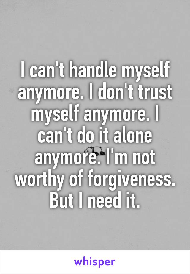 I can't handle myself anymore. I don't trust myself anymore. I can't do it alone anymore. I'm not worthy of forgiveness. But I need it.