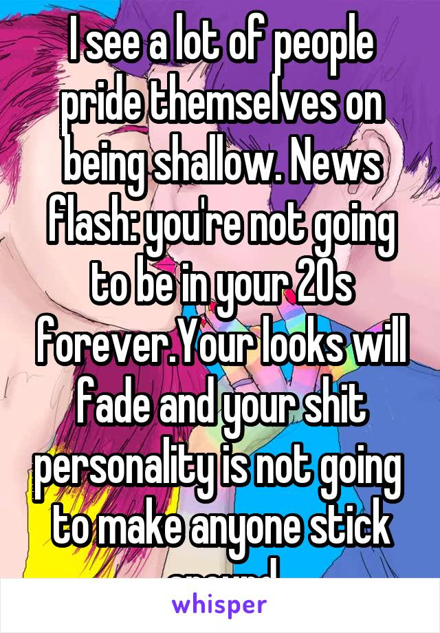 I see a lot of people pride themselves on being shallow. News flash: you're not going to be in your 20s forever.Your looks will fade and your shit personality is not going  to make anyone stick around