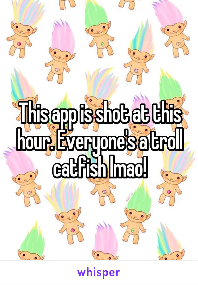 This app is shot at this hour. Everyone's a troll catfish lmao!