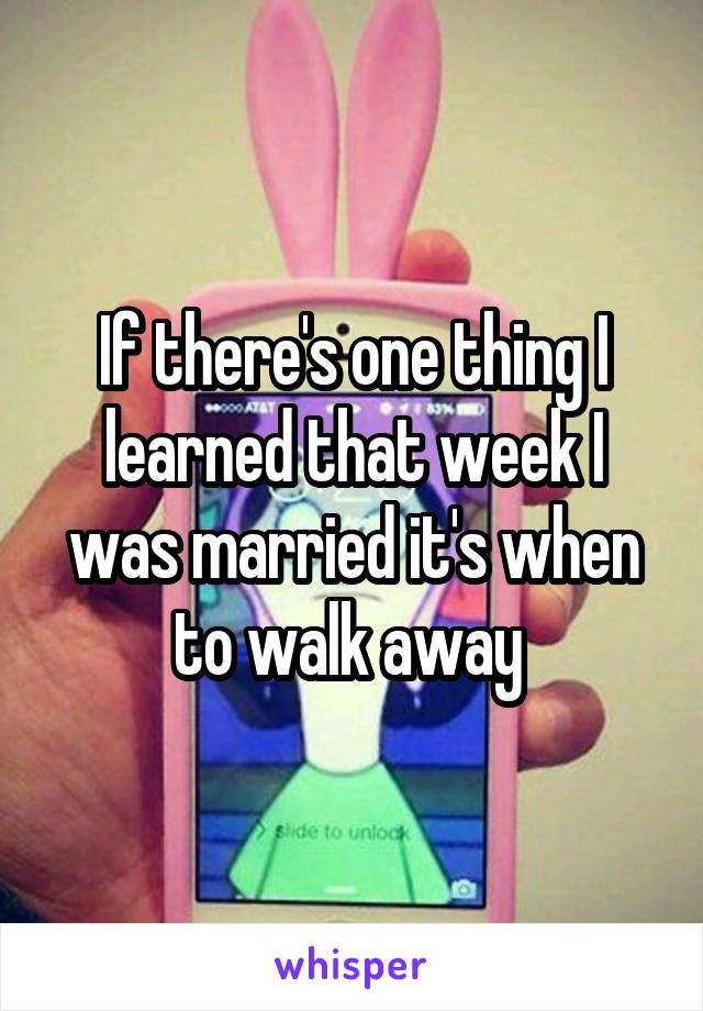 If there's one thing I learned that week I was married it's when to walk away