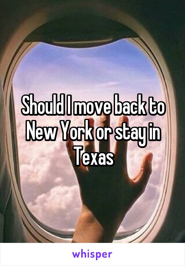 Should I move back to New York or stay in Texas