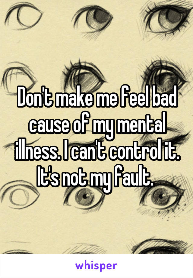 Don't make me feel bad cause of my mental illness. I can't control it. It's not my fault.