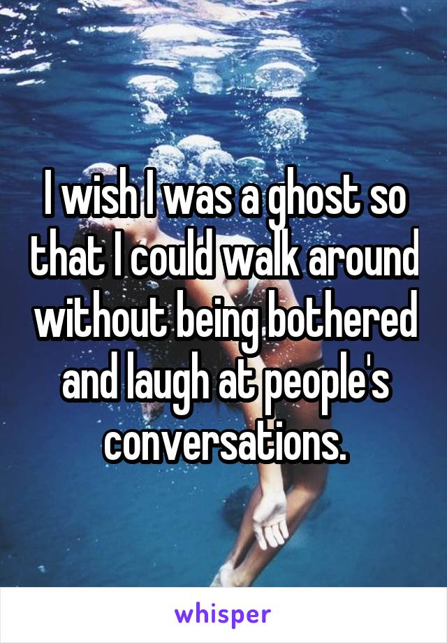 I wish I was a ghost so that I could walk around without being bothered and laugh at people's conversations.