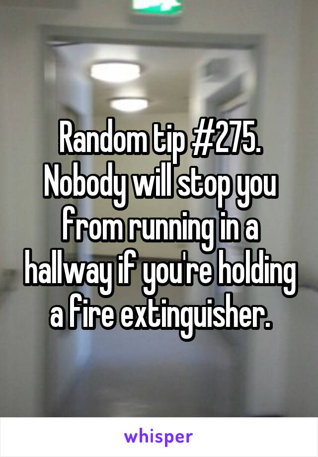Random tip #275. Nobody will stop you from running in a hallway if you're holding a fire extinguisher.