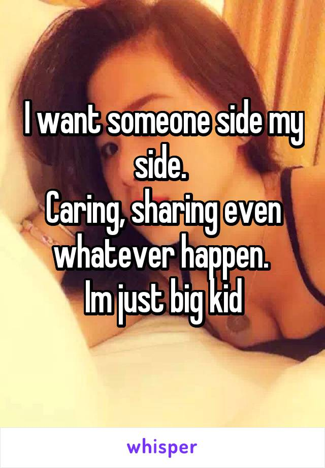 I want someone side my side.  Caring, sharing even whatever happen.  Im just big kid