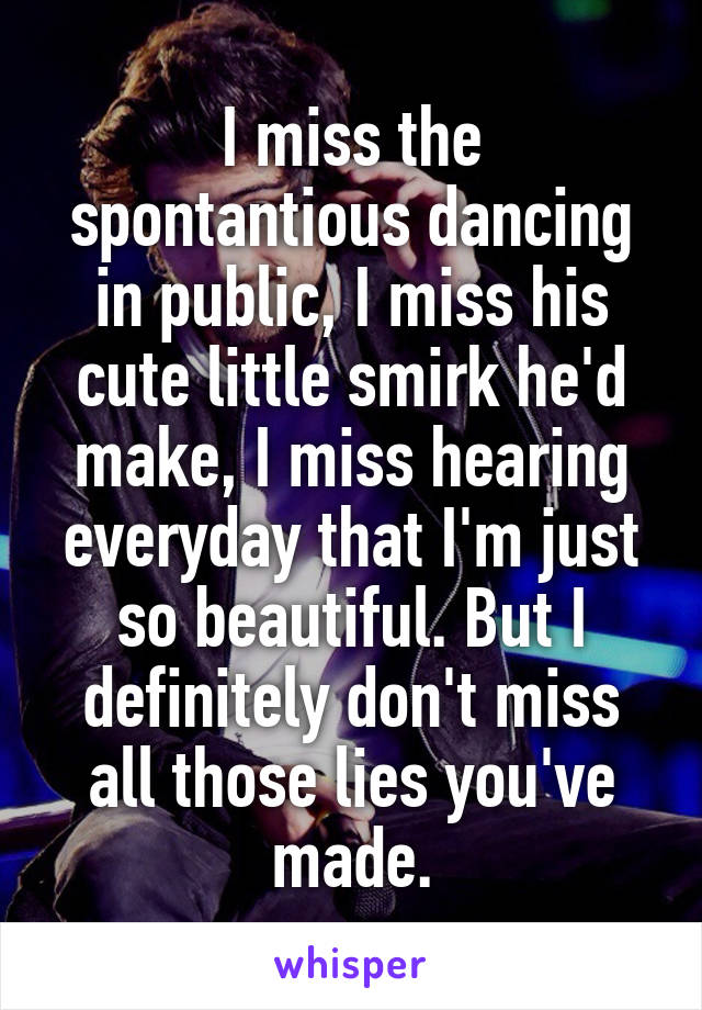 I miss the spontantious dancing in public, I miss his cute little smirk he'd make, I miss hearing everyday that I'm just so beautiful. But I definitely don't miss all those lies you've made.
