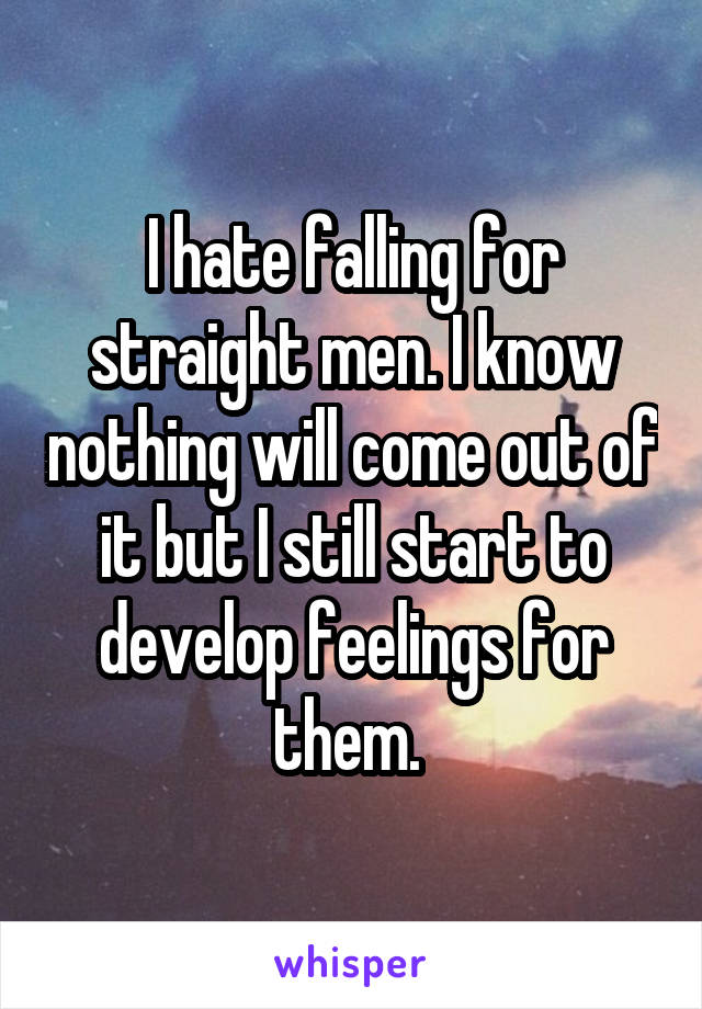 I hate falling for straight men. I know nothing will come out of it but I still start to develop feelings for them.
