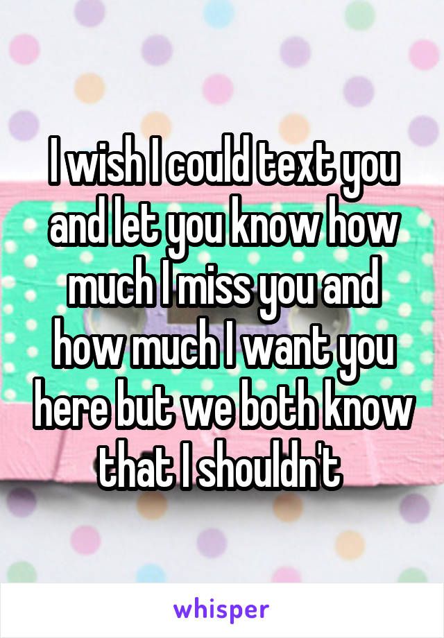 I wish I could text you and let you know how much I miss you and how much I want you here but we both know that I shouldn't